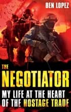 The Negotiator - My life at the heart of the hostage trade ebook by Ben Lopez