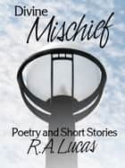 Divine Mischief - Poetry & Short Stories by R.A.Lucas ebook by R.A. Lucas