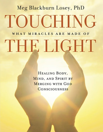 Touching the Light - Healing Body, Mind, and Spirit by Merging with God Consciousness ebook by Blackburn PhD, Meg Losey,