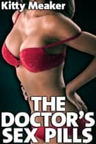 The Doctor's Sex Pills (Rough Sex With Doctor And Nurse) ebook by Kitty Meaker