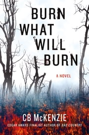 Burn What Will Burn - A Novel ebook by C. B. McKenzie