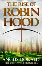 The Rise of Robin Hood ebook by Angus Donald