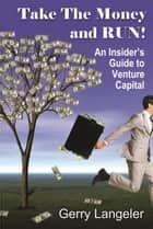 Take the Money and Run! An Insider's Guide to Venture Capital ebook by Gerry Langeler