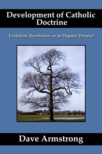 Development of Catholic Doctrine: Evolution, Revolution, or an Organic Process ebook by Dave Armstrong