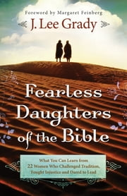 Fearless Daughters of the Bible - What You Can Learn from 22 Women Who Challenged Tradition, Fought Injustice and Dared to Lead ebook by J. Lee Grady