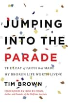Jumping into the Parade - The Leap of Faith That Made My Broken Life Worth Living ebook by Tim Brown