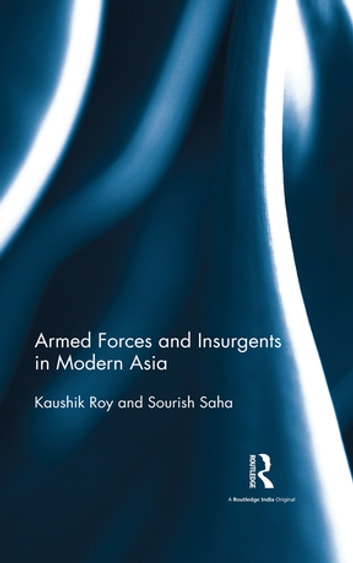Armed Forces and Insurgents in Modern Asia ebook by Kaushik Roy,Sourish Saha