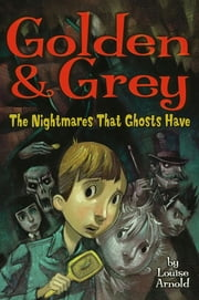 Golden & Grey: The Nightmares That Ghosts Have ebook by Louise Arnold