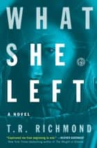 What She Left - A Novel ebook by T.R. Richmond