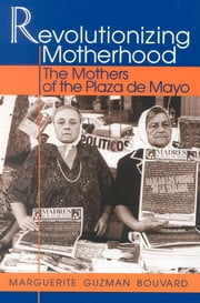 Revolutionizing Motherhood - The Mothers of the Plaza de Mayo ebook by Marguerite Guzman Bouvard, Brandeis University; Author of The Path Through Grief: A Compassionate Guide
