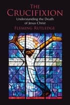 The Crucifixion - Understanding the Death of Jesus Christ ebook by Fleming Rutledge