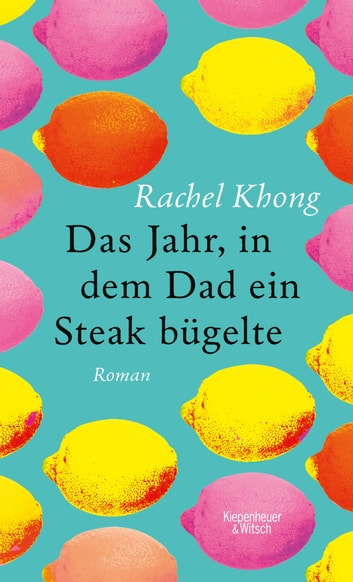 Das Jahr, in dem Dad ein Steak bügelte - Roman ebook by Rachel Khong