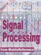 Signal Processing Study Guide: Fourier Analysis, Fft Algorithms, Impulse Response, Laplace Transform, Transfer Function, Nyquist Theorem, Z-Transform, Dsp Techniques, Image Proc. & More (Mobi Study Guides) ebook by MobileReference