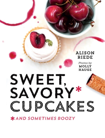 Sweet, Savory, and Sometimes Boozy Cupcakes ebook by Alison Riede