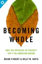 Becoming Whole - Why the Opposite of Poverty Isn't the American Dream eBook by Brian Fikkert, Kelly M. Kapic