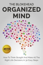 Organized Mind : How To Think Straight And Make All The Right Life Decisions In 30 Easy Steps ebook by The Blokehead