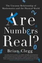 Are Numbers Real? - The Uncanny Relationship of Mathematics and the Physical World ebook by Brian Clegg