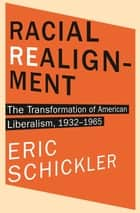 Racial Realignment - The Transformation of American Liberalism, 1932–1965 ebook by Eric Schickler