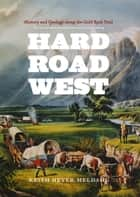 Hard Road West - History and Geology along the Gold Rush Trail ebook by Keith Heyer Meldahl