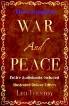 WAR AND PEACE - [Deluxe Edition] The Original Classic Masterpiece with Illustrations and Entire BONUS Audiobook Collection ebook by Leo Tolstoy
