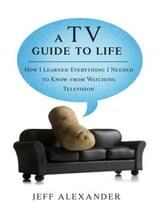 A TV Guide to Life - How I Learned Everything I Needed to Know From Watching Television ebook by Jeff Alexander