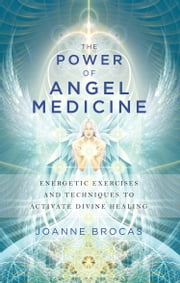 The Power of Angel Medicine - Energetic Exercises and Techniques to Activate Divine Healing ebook by Joanne Brocas