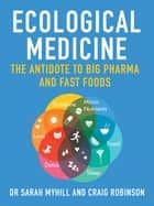 Ecological Medicine - The antidote to Big Pharma and Fast Food ebook by Dr Sarah Myhill, MB BS (Hons), Craig Robinson,...