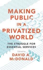 Making Public in a Privatized World - The Struggle for Essential Services ebook by David A. McDonald