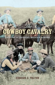 The Cowboy Cavalry: The Story of the Rocky Mountain Rangers - The Story of the Rocky Mountain Rangers ebook by Gordon E. Tolton