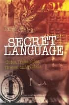 Secret Language - Codes, Tricks, Spies, Thieves, and Symbols ebook by Barry J. Blake