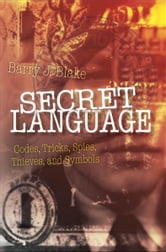 Secret Language: Codes, Tricks, Spies, Thieves, and Symbols ebook by Barry J. Blake
