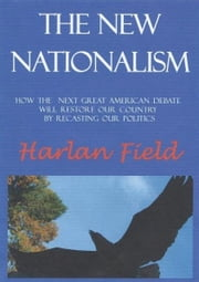 The New Nationalism--How The Next Great American Debate Will Restore Our Country By Recasting Our Politics ebook by Harlan Field