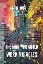 The Man Who Could Work Miracles ebook by H. Wells