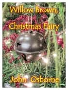 Willow Brown, Christmas Fairy ebook by John Osborne
