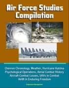 Air Force Studies Compilation: Chevron Chronology, Weather, Hurricane Katrina, Psychological Operations, Aerial Combat History, Aircraft Combat Losses, UAVs in Combat, Airlift in Enduring Freedom ebook by Progressive Management