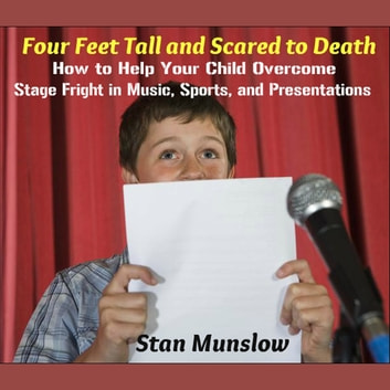 Four Feet Tall and Scared to Death: How to Help Your Child Overcome Stage Fright in Music, Sports, and Presentations audiobook by Stan Munslow