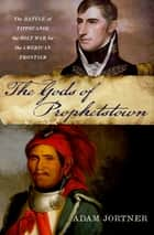 The Gods of Prophetstown - The Battle of Tippecanoe and the Holy War for the American Frontier ebook by Adam Jortner