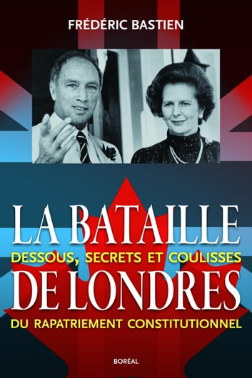 La Bataille de Londres - Dessous, secrets et coulisses du rapatriement constitutionnel ebook by Frédéric Bastien