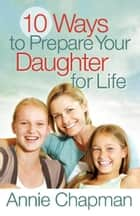 10 Ways to Prepare Your Daughter for Life ebook by Annie Chapman