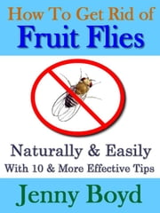 How To Get Rid of Fruit Flies: Naturally & Easily ebook by Jenny Boyd