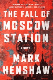 The Fall of Moscow Station - A Novel ebook by Mark Henshaw