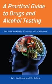 A Practical Guide to Drugs and Alcohol Testing - Everything you wanted to know about drugs and alcohol testing but were afraid to ask ebook by Dr Dan Hegarty,Mike Stallard
