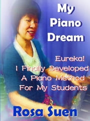 My Piano Dream - Eureka! I Finally Developed A Piano Method For My Students - Learn Piano With Rosa ebook by Rosa Suen