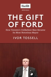 The Gift of Ford - Rob Ford: How Toronto's Unlikeliest Man Became its Most Notorious Mayor ebook by Ivor Tossell
