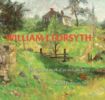 William J. Forsyth - The Life and Work of an Indiana Artist eBook by Rachel Berenson Perry