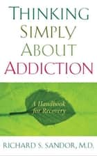 Thinking Simply About Addiction ebook by Richard Sandor