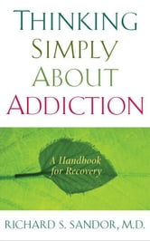 Thinking Simply About Addiction - A Handbook for Recovery ebook by Richard Sandor