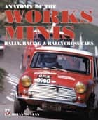 Anatomy of the Works Minis - Rally, Racing & Rallycross Cars ebook by Brian Moylan