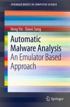 Automatic Malware Analysis - An Emulator Based Approach ebook by Heng Yin, Dawn Song