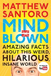 Mind = Blown - Amazing Facts About This Weird, Hilarious, Insane World ebook by Matthew Santoro